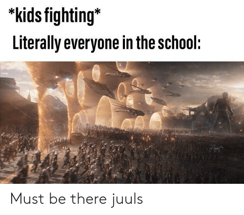 School, Kids, and Fighting: *kids fighting*  Literally everyone in the school: Must be there juuls
