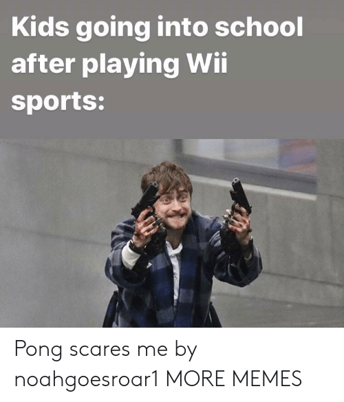 wii sports: Kids going into school  after playing Wii  sports: Pong scares me by noahgoesroar1 MORE MEMES