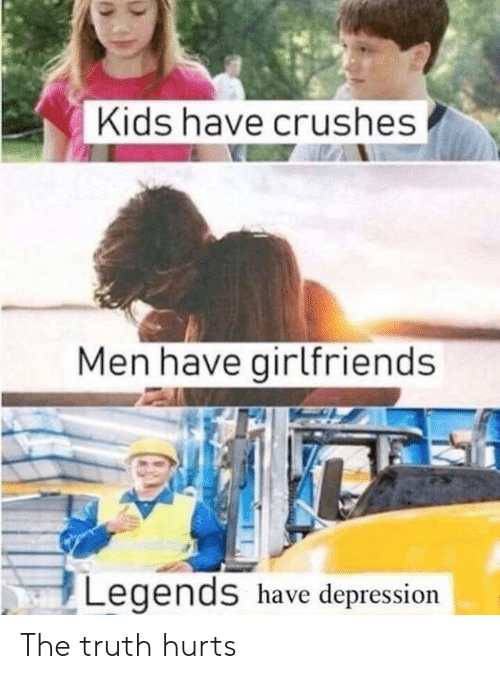 Depression, Kids, and Girlfriends: Kids have crushes  Men have girlfriends  Legends have depression The truth hurts