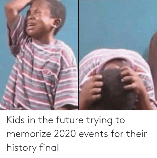 Future: Kids in the future trying to memorize 2020 events for their history final