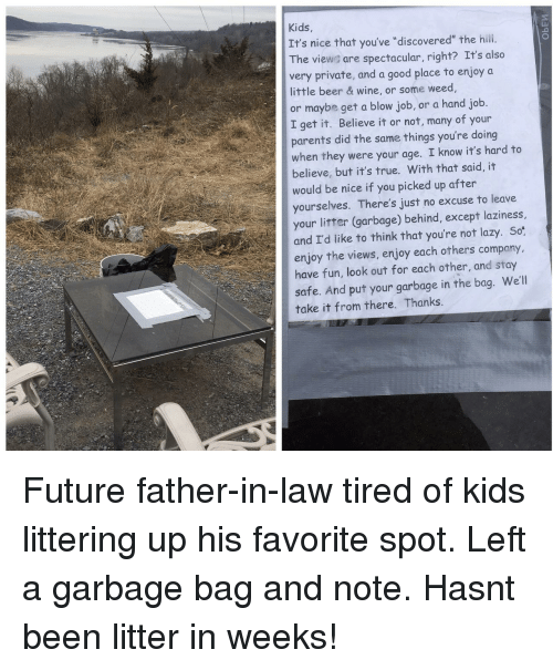 """Good Place: Kids,  It's nice that you've """"discovered"""" the hili.  The views are spectacular, right? It's also  very private, and a good place to enjoy a  little beer & wine, or some weed  or maybe get a blow job, or a hand job.  I get it. Believe it or not, many of your  parents did the same things you're doing  when they were your age. I know it's hard to  believe, but it's true. With that said, it  would be nice if you picked up after  yourselves. There's just no excuse to leave  your litter (garbage) behind, except laziness,  and I'd like to think that you're not lazy. So:  enjoy the views, enjoy each others company,  have fun, look out for each other, and stay  safe. And put your garbage in the bag. We'll  take it from there. Thanks. Future father-in-law tired of kids littering up his favorite spot. Left a garbage bag and note. Hasnt been litter in weeks!"""