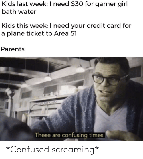 gamer girl: Kids last week: I need $30 for gamer girl  bath water  Kids this week: I need your credit card for  a plane ticket to Area 51  Parents:  ZDarKoife  These are confusing times *Confused screaming*