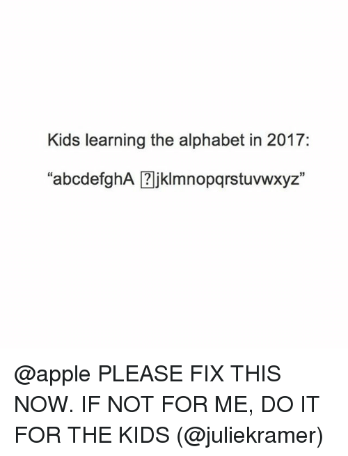 "Apple, Funny, and Alphabet: Kids learning the alphabet in 2017:  abcdefghA ?jklimnopqrstuvwxyz"" @apple PLEASE FIX THIS NOW. IF NOT FOR ME, DO IT FOR THE KIDS (@juliekramer)"