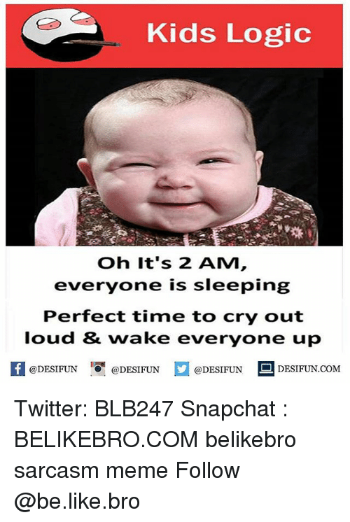 Louding: Kids Logic  Oh It's 2 AM  everyone is sleeping  Perfect time to cry out  loud & wake everyone up  @DESIFUN@DESIFUN  @DESIFUN DESIFUN.COM Twitter: BLB247 Snapchat : BELIKEBRO.COM belikebro sarcasm meme Follow @be.like.bro