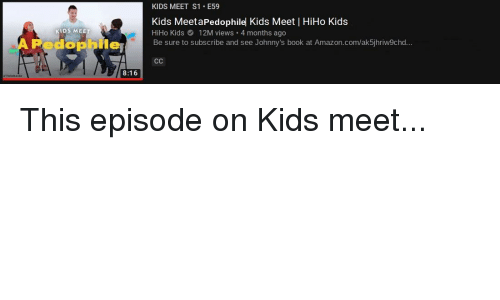 Amazon, Reddit, and amazon.com: KIDS MEET S1. E59  Kids MeetaPedophilel Kids Meet | HiHo Kids  HiHo Kids 12M views 4 months ago  Be sure to subscribe and see Johnny's book at Amazon.com/ak5jhriw9chd.  KIDS MEE  Redophne  8:16