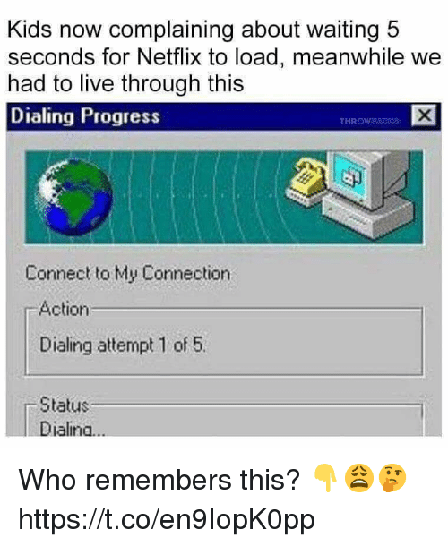 Netflix, Kids, and Live: Kids now complaining about waiting 5  seconds for Netflix to load, meanwhile we  had to live through this  Dialing Progress  THROW  Connect to My Connection  Action  Dialing attempt 1 of 5.  Status  Dialina... Who remembers this? 👇😩🤔 https://t.co/en9IopK0pp