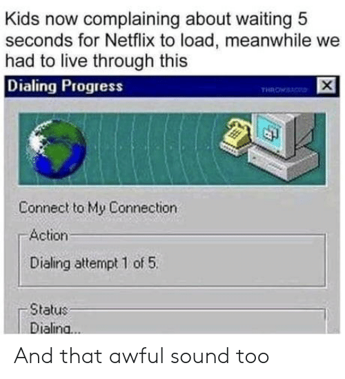 Connection: Kids now complaining about waiting 5  seconds for Netflix to load, meanwhile we  had to live through this  Dialing Progress  THROWS  Connect to My Connection  Action  Dialing attempt 1 of 5  Status  Dialina..  X And that awful sound too