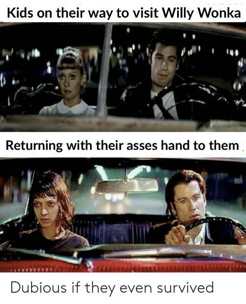 Returning: Kids on their way to visit Willy Wonka  Returning with their asses hand to them Dubious if they even survived