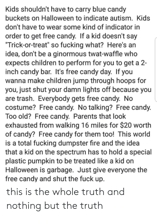 "Candy, Children, and Fire: Kids shouldn't have to carry blue candy  buckets on Halloween to indicate autism. Kids  don't have to wear some kind of indicator in  order to get free candy. If a kid doesn't say  ""Trick-or-treat"" so fucking what? Here's an  idea, don't be a ginormous twat-waffle who  expects children to perform for you to get a 2-  inch candy bar. It's free candy day. If you  wanna make children jump through hoops for  you, just shut your damn lights off because you  are trash. Everybody gets free candy. No  costume? Free candy. No talking? Free candy.  Too old? Free candy. Parents that look  exhausted from walking 16 miles for $20 worth  of candy? Free candy for them too! This world  is a total fucking dumpster fire and the idea  that a kid on the spectrum has to hold a special  plastic pumpkin to be treated like a kid on  Halloween is garbage. Just give everyone the  free candy and shut the fuck up. this is the whole truth and nothing but the truth"