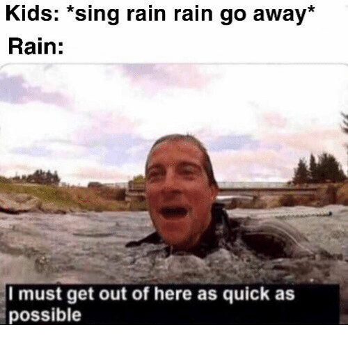 get-out-of-here: Kids: *sing rain rain go away*  Rain:  Imust get out of here as quick as  possible