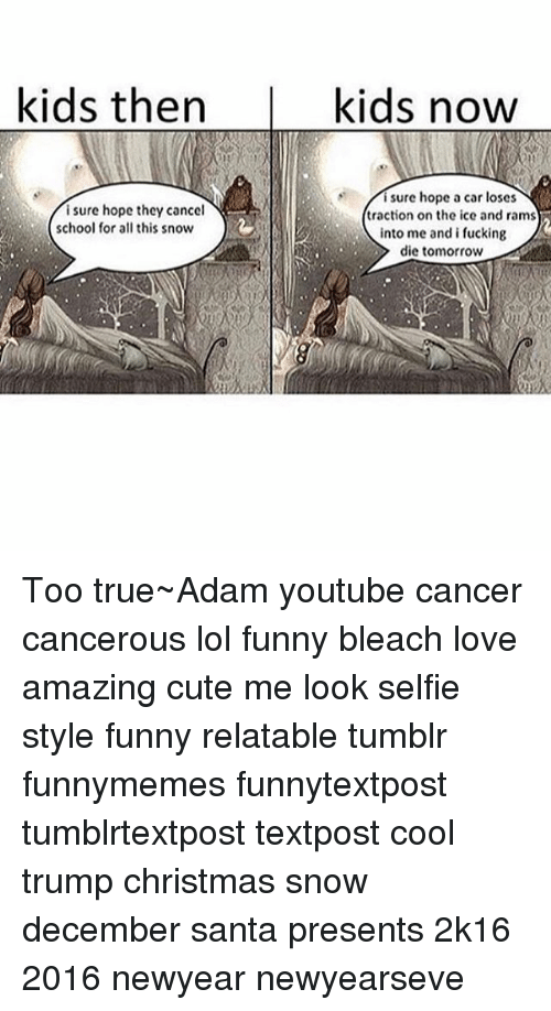 2k16: kids then  i sure hope they cancel  school for all this snow  kids now  i sure hope a car loses  traction on the ice and rams  into me and i fucking  die tomorrow Too true~Adam youtube cancer cancerous lol funny bleach love amazing cute me look selfie style funny relatable tumblr funnymemes funnytextpost tumblrtextpost textpost cool trump christmas snow december santa presents 2k16 2016 newyear newyearseve