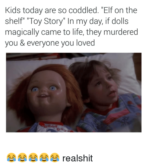 "Elf, Elf on the Shelf, and Life: Kids today are so coddled. ""Elf on the  shelf"" ""Toy Story"" In my day, if dolls  magically came to life, they murdered  you & everyone you loved 😂😂😂😂😂 realshit"