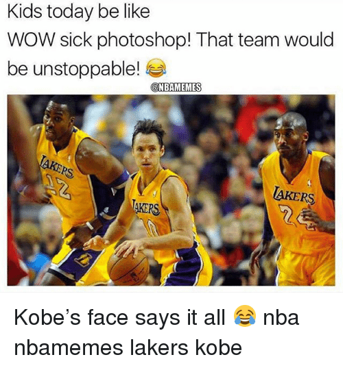 Basketball, Be Like, and Los Angeles Lakers: Kids today be like  WOW sick photoshop! That team would  be unstoppable!  ONBAMEMES  AKERS  AKERS Kobe's face says it all 😂 nba nbamemes lakers kobe