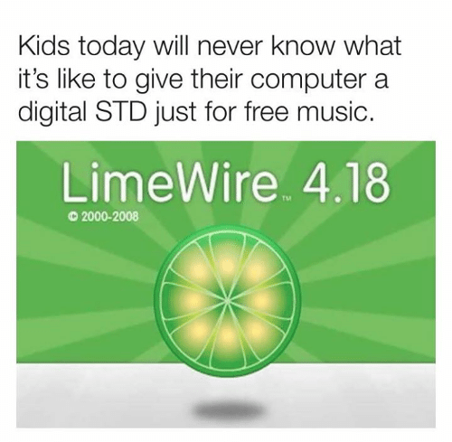 std: Kids today will never know what  it's like to give their computer a  digital STD just for free music.  LimeWire 4.18  TM  2000-2008