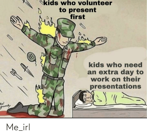 volunteer: kids who volunteer  to present  first  kids who eed  an extra day to  work on their  presentations  Kal  gauaby Me_irl