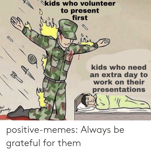Memes, Tumblr, and Work: kids who volunteer  to present  first  kids who need  an extra day to  work on their  presentations  Kal positive-memes: Always be grateful for them