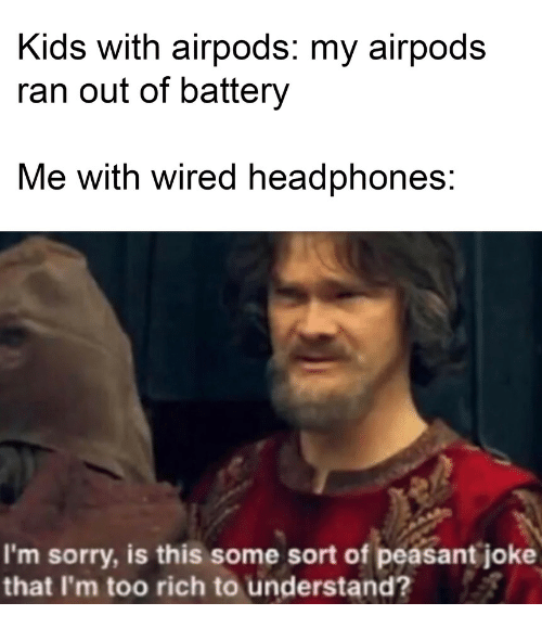 Sorry, Headphones, and Kids: Kids with airpods: my airpods  ran out of battery  Me with wired headphones:  I'm sorry, is this some sort of peasant joke  that I'm too rich to understand?