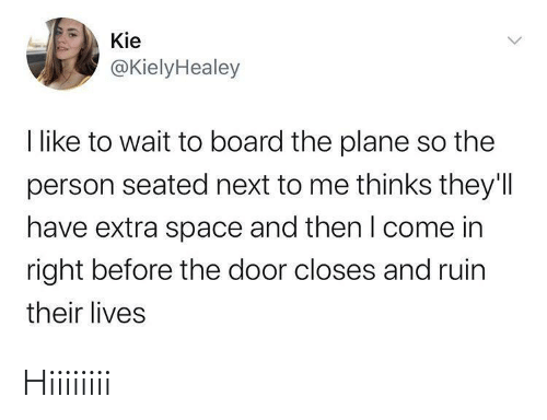 Their Lives: Kie  @KielyHealey  I like to wait to board the plane so the  person seated next to me thinks they'll  have extra space and then I come in  right before the door closes and ruin  their lives Hiiiiiiii