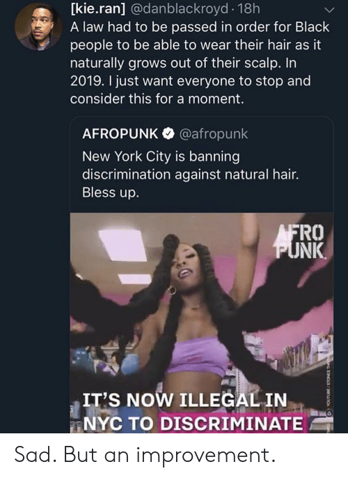 Blackpeopletwitter, Bless Up, and Funny: [kie.ran] @danblackroyd 18h  A law had to be passed in order for Black  people to be able to wear their hair as it  naturally grows out of their scalp. In  2019. I just want everyone to stop and  consider this for a moment.  AFROPUNK @afropunk  New York City is banning  discrimination against natural hair.  Bless up.  FRO  NK  IT'S NOW ILLEGAL IN  NYC TO DISCRIMINATE Sad. But an improvement.