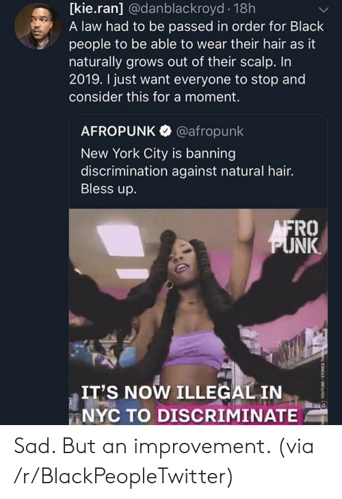 Blackpeopletwitter, Bless Up, and New York: [kie.ran] @danblackroyd 18h  A law had to be passed in order for Black  people to be able to wear their hair as it  naturally grows out of their scalp. In  2019. I just want everyone to stop and  consider this for a moment.  AFROPUNK @afropunk  New York City is banning  discrimination against natural hair.  Bless up.  FRO  NK  IT'S NOW ILLEGALIN  NYC TO DISCRIMINATE Sad. But an improvement. (via /r/BlackPeopleTwitter)