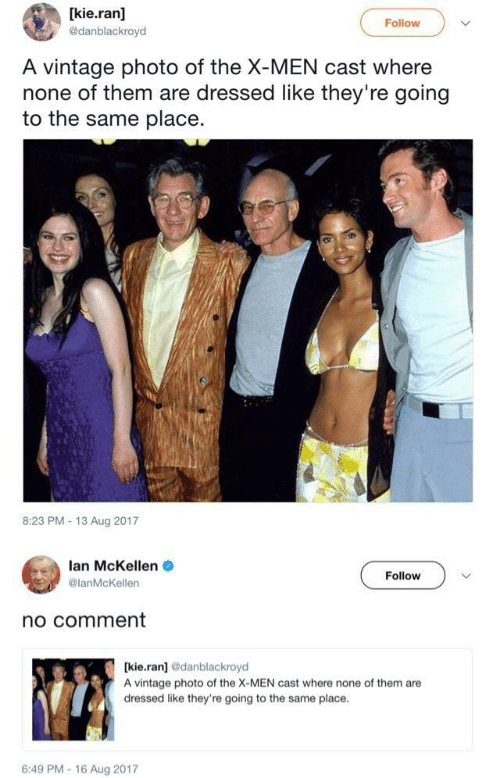 Nonee: [kie.ran]  @danblackroyd  Follow  A vintage photo of the X-MEN cast where  none of them are dressed like they're going  to the same place.  8:23 PM-13 Aug 2017  lan McKellen  @lanMcKellen  Follow  no comment  [kie.ran] odanblackroyd  A vintage photo of the X-MEN cast where none of them are  dressed like they're going to the same place  6:49 PM-16 Aug 2017