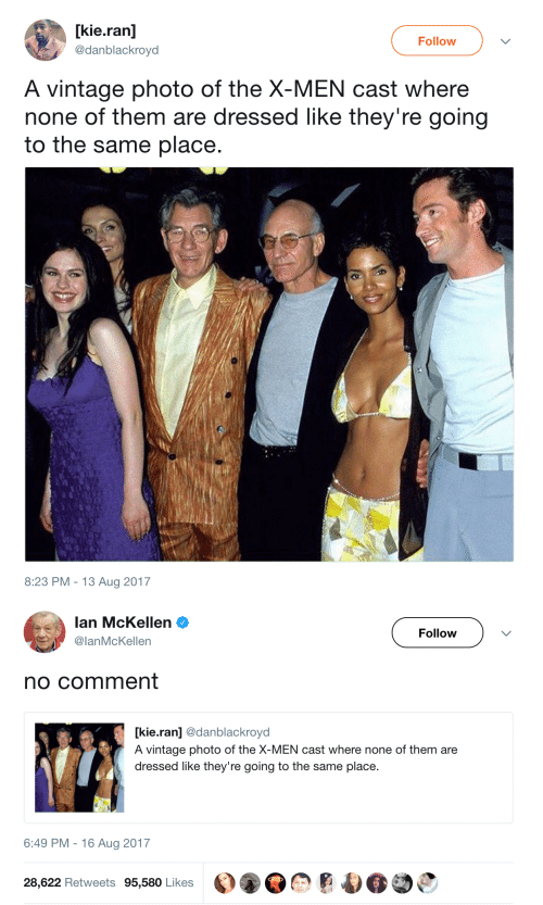 X-Men, Lan, and Photo: [kie.ran]  Follow  @danblackroyd  A vintage photo of the X-MEN cast where  none of them are dressed like they're going  to the same place.  8:23 PM 13 Aug 2017   lan McKellen  Follow  @lanMcKellen  no comment  kie.ran] @danblackroyd  A vintage photo of the X-MEN cast where none of them are  dressed like they're going to the same place  6:49 PM 16 Aug 2017  28,622 Retweets 95,580 Likes
