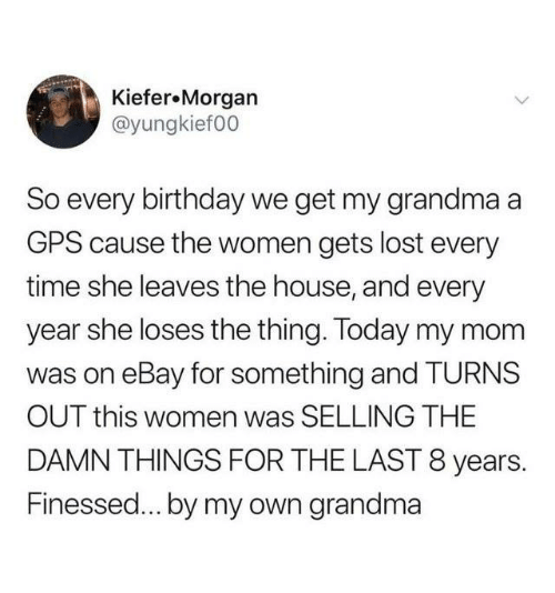 GPS: Kiefer.Morgan  @yungkief00  So every birthday we get my grandma a  GPS cause the women gets lost every  time she leaves the house, and every  year she loses the thing. Today my mom  was on eBay for something and TURNS  OUT this women was SELLING THE  DAMN THINGS FOR THE LAST 8 years.  Finessed... by my own grandma