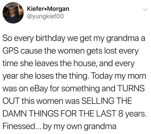 GPS: Kiefer.Morgan  @yungkief00  So every birthday we get my grandma a  GPS cause the women gets lost every  time she leaves the house, and every  year she loses the thing. Today my mom  was on eBay for something and TURNS  OUT this women was SELLING THE  DAMN THINGS FOR THE LAST 8 years.  Finessed...by my own grandma