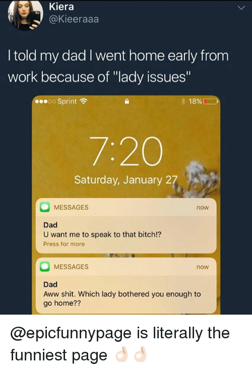"Aww, Bitch, and Dad: Kiera  @Kieeraaa  I told my dad I went home early from  work because of ""lady issues'  00.00 Sprint令  18% (  7:20  Saturday, January 27  MESSAGES  now  Dad  U want me to speak to that bitch!?  Press for more  MESSAGES  now  Dad  Aww shit. Which lady bothered you enough to  go home?? @epicfunnypage is literally the funniest page 👌🏻👌🏻"
