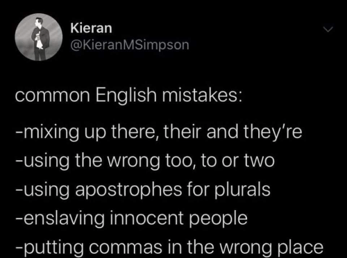 Commas: Kieran  @KieranMSimpson  common English mistakes:  -mixing up there, their and they're  -using the wrong too, to or two  -using apostrophes for plurals  -enslaving innocent people  -putting commas in the wrong place