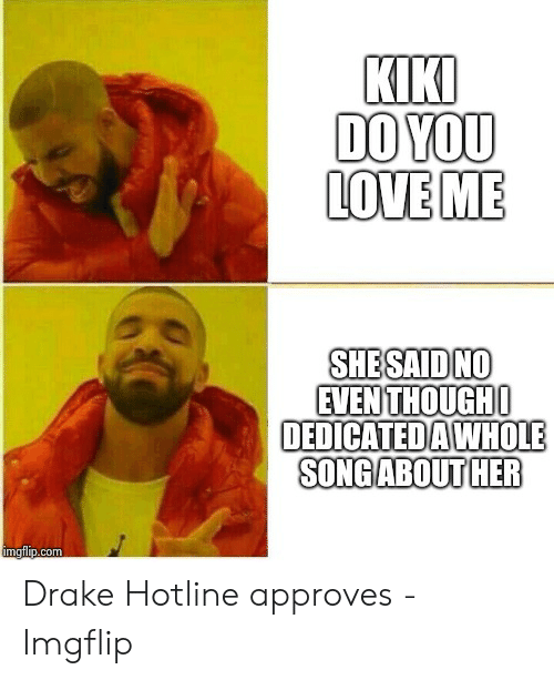 Kiki Do: KIKI  DO YOU  LOVE ME  SHESAID NO  EVEN THOUGHO  DEDICATEDAWHOLE  SONGABOUT HER  imgflip.com Drake Hotline approves - Imgflip