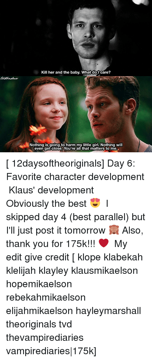 Favorite Character: Kill her and the baby. What do,I'care?  Nothing is going to harm my little girl. Nothing will  even get close. You're all that matters to me. [ 12daysoftheoriginals] Day 6: Favorite character development ↳ Klaus' development ⠀ Obviously the best 😍 ⠀ I skipped day 4 (best parallel) but I'll just post it tomorrow 🙈 Also, thank you for 175k!!! ❤️ ⠀ My edit give credit [ klope klabekah klelijah klayley klausmikaelson hopemikaelson rebekahmikaelson elijahmikaelson hayleymarshall theoriginals tvd thevampirediaries vampirediaries|175k]
