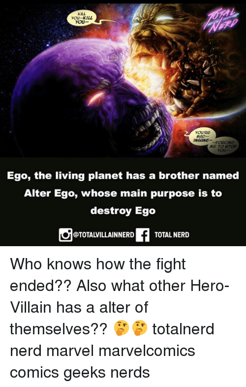 Memes, Nerd, and Marvel: KILL  you-KILL  you  YOuRe  MAD-  INGANG FORCING  M6 TO srop  Ego, the living planet has a brother named  Alter Ego, whose main purpose is to  destroy Ego  OTOTALVILLAER TOTAL NERD Who knows how the fight ended?? Also what other Hero-Villain has a alter of themselves?? 🤔🤔 totalnerd nerd marvel marvelcomics comics geeks nerds