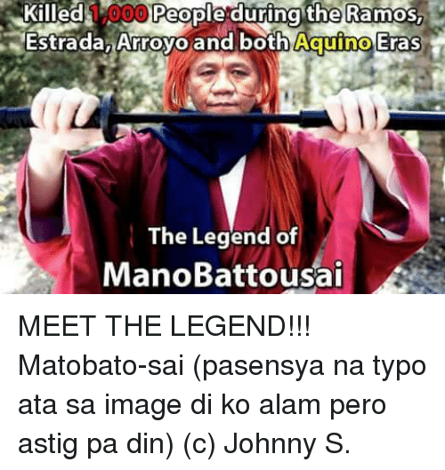 Image, Images, and Filipino (Language): Killed  000 People during the Ramos  Estrada, Arroyo and both Aquino Eras  The Legend of  Mano Batto usai MEET THE LEGEND!!! Matobato-sai  (pasensya na typo ata sa image di ko alam pero astig pa din) (c) Johnny S.