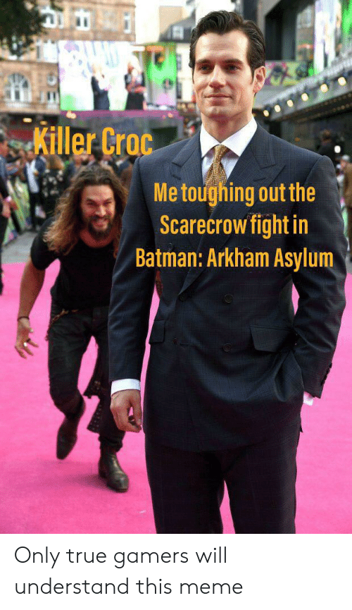 Killer Croc: Killer Croc  Me toughing out the  Scarecrow fight in  Batman: Arkham Asylum Only true gamers will understand this meme