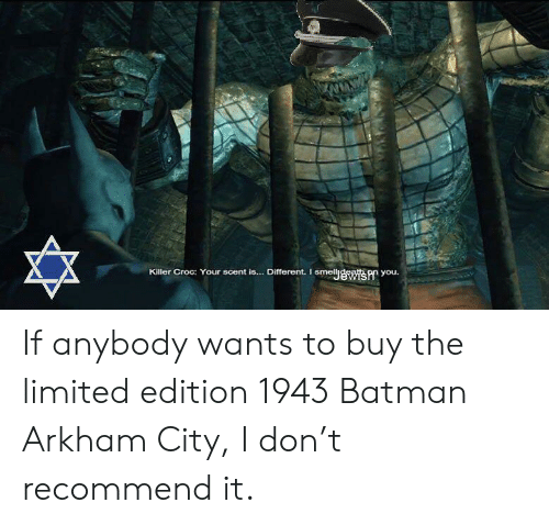Killer Croc: Killer Croc: Your scent is.  ... Different. I  smeljewis you. If anybody wants to buy the limited edition 1943 Batman Arkham City, I don't recommend it.