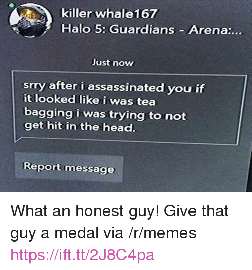 "Halo, Head, and Memes: killer whale167  Halo 5: Guardians Arena:...  Just now  srry after i assassinated you if  it looked like i was tea  bagging i was trying to not  get hit in the head.  Reportmessage <p>What an honest guy! Give that guy a medal via /r/memes <a href=""https://ift.tt/2J8C4pa"">https://ift.tt/2J8C4pa</a></p>"