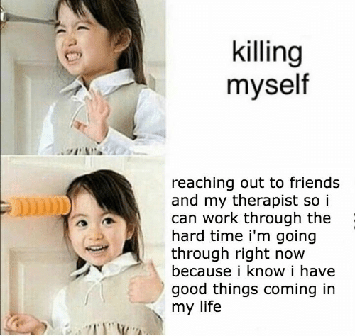Reaching: killing  myself  reaching out to friends  and my therapist so i  can work through the  hard time i'm going  through right now  because i know i have  good things coming in  my life