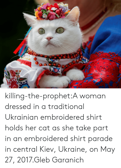 The Prophet: killing-the-prophet:A woman dressed in a traditional Ukrainian embroidered shirt holds her cat as she take part in an embroidered shirt parade in central Kiev, Ukraine, on May 27, 2017.Gleb Garanich