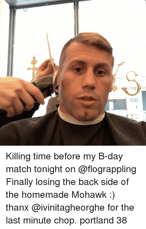 Memes, Match, and Time: Killing time before my B-day match tonight on @flograppling Finally losing the back side of the homemade Mohawk :) thanx @ivinitagheorghe for the last minute chop. portland 38