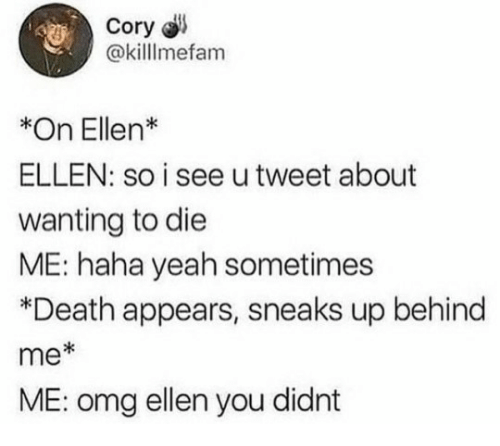Wanting To Die: @killlmefam  *On Ellen*  ELLEN: so i see u tweet about  wanting to die  ME: haha yeah sometimes  *Death appears, sneaks up behind  me*  ME: omg ellen you didnt