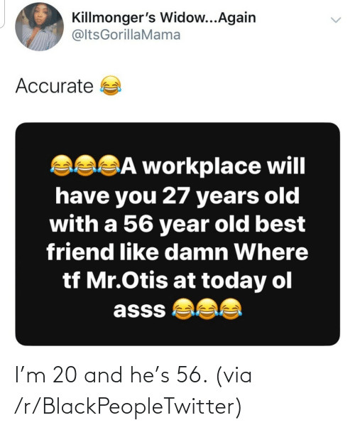 Otis: Killmonger's Widow...Again  @ltsGorillaMama  Accurate a  asSĀ workplace will  have you 27 years old  with a 56 year old best  friend like damn Where  tf Mr.Otis at today ol  asss  <> I'm 20 and he's 56. (via /r/BlackPeopleTwitter)