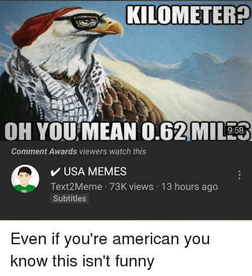 Usa Memes: KILOMETER?  OH YOU MEAN 0.62 MI353  9:58  Comment Awards viewers watch this  USA MEMES  Text2Meme 73K views 13 hours ago  Subtitles  IRE