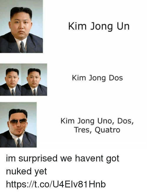 Kim Jong-Un, Memes, and Uno: Kim Jong Un  Kim Jong Dos  Kim Jong Uno, Dos,  Tres, Quatro im surprised we havent got nuked yet https://t.co/U4EIv81Hnb