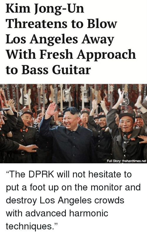 "Fresh, Kim Jong-Un, and Memes: Kim Jong-Un  Threatens to Blow  Los Angeles Away  With Fresh Approach  to Bass Guitar ""The DPRK will not hesitate to put a foot up on the monitor and destroy Los Angeles crowds with advanced harmonic techniques."""