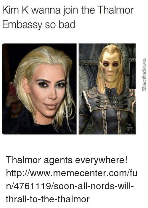 thrall: Kim K wanna join the Thalmor  Embassy so bad Thalmor agents everywhere!  http://www.memecenter.com/fun/4761119/soon-all-nords-will-thrall-to-the-thalmor