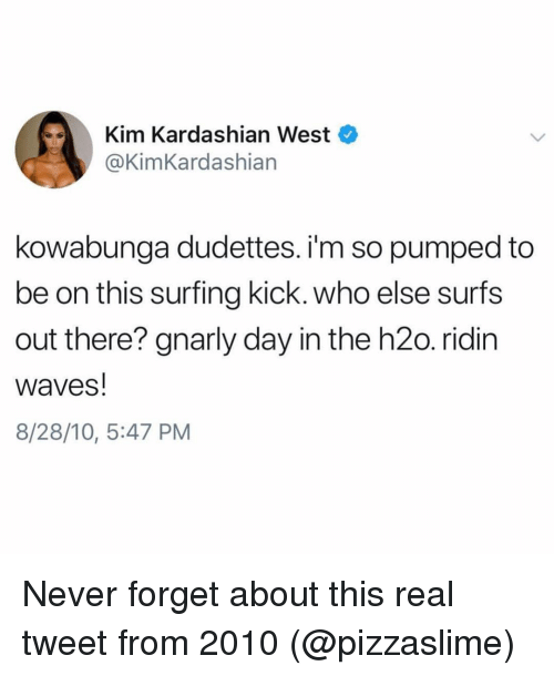 Funny, Kim Kardashian, and Waves: Kim Kardashian West  @@KimKardashian  kowabunga dudettes. i'm so pumped to  be on this surfing kick. who else surfs  out there? gnarly day in the h2o. ridin  waves!  8/28/10, 5:47 PM Never forget about this real tweet from 2010 (@pizzaslime)