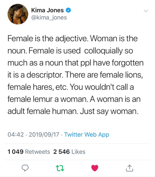 Lions: Kima Jones  @kima_jones  Female is the adjective. Woman is the  noun. Female is used colloquially so  much as a noun that ppl have forgotten  it is a descriptor. There are female lions,  female hares, etc. You wouldn't call a  female lemur a woman. A woman is an  adult female human. Just say woman.  04:42 2019/09/17 Twitter Web App  1049 Retweets 2 546 Likes