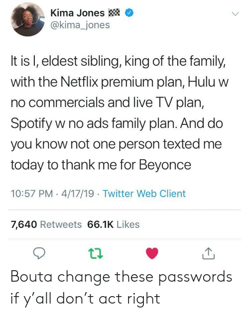 eldest: -Kima Jones  @kima_jones  It is l, eldest sibling, king of the family,  with the Netflix premium plan, Hulu w  no commercials and live TV plan,  Spotify w no ads family plan. And do  you know not one person texted me  today to thank me for Beyonce  10:57 PM 4/17/19 Twitter Web Client  7,640 Retweets 66.1K Likes Bouta change these passwords if y'all don't act right