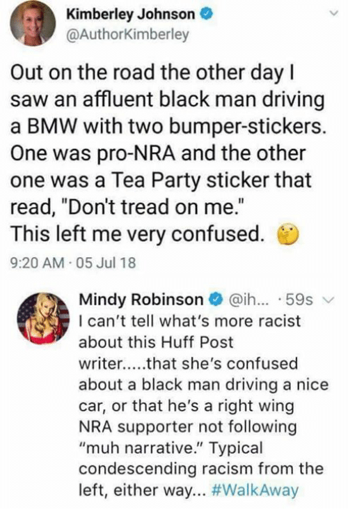 "Bmw, Confused, and Driving: Kimberley Johnson  @AuthorKimberley  Out on the road the other dayl  saw an affluent black man driving  a BMW with two bumper-stickers.  One was pro-NRA and the other  one was a Tea Party sticker that  read, ""Don't tread on me.""  This left me very confused.  9:20 AM 05 Jul 18  Mindy Robinson@ih.. 59s  I can't tell what's more racist  about this Huff Post  writer..that she's confused  about a black man driving a nice  car, or that he's a right wing  NRA supporter not following  ""muh narrative."" Typical  condescending racism from the  left, either way"